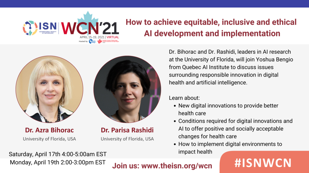 """Promotional Flyer with I-S-N logo and title saying: """"How to achieve equitable, inclusive and ethical AI development and implementation"""". The image shows photos of Dr. Bihorac and Dr. Rashidi with graphic outlines of 3 kidneys in the background.  Image text reads: Dr. Bihorac and Dr. Rashidi, leaders in AI research at the University of Florida, will join Yoshua Bengio from Quebec AI Institute to discuss issues surrounding responsible innovation in digital health and artificial intelligence.  Learn about: New digital innovations to provide better health care. Conditions required for digital innovations and AI to offer positive and socially acceptable changes for health care. How to implement digital environments to impact health.  Saturday, April 17th 4:00-5:00am EST Monday, April 19th 2:00-3:00pm EST  Join us: www.theisn.org/wcn"""